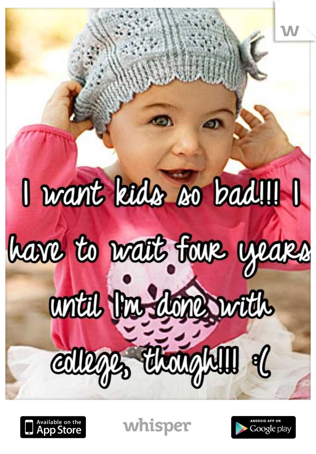 I want kids so bad!!! I have to wait four years until I'm done with college, though!!! :(