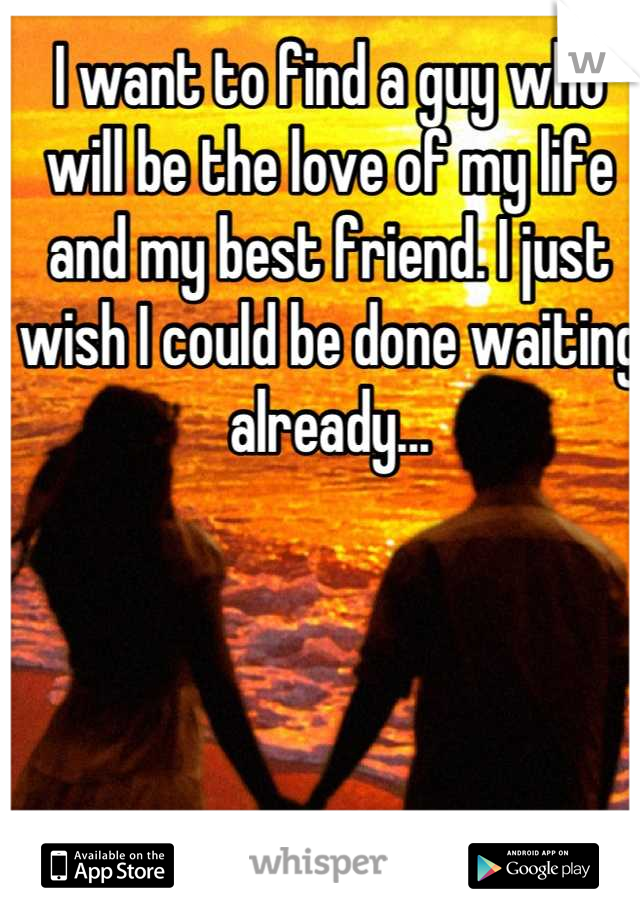 I want to find a guy who will be the love of my life and my best friend. I just wish I could be done waiting already...