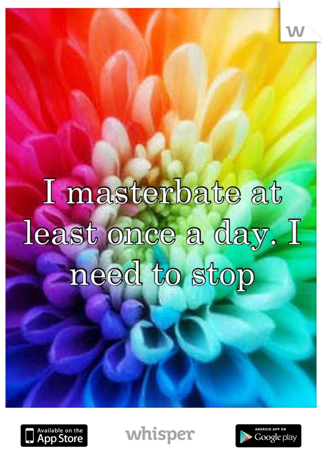 I masterbate at least once a day. I need to stop