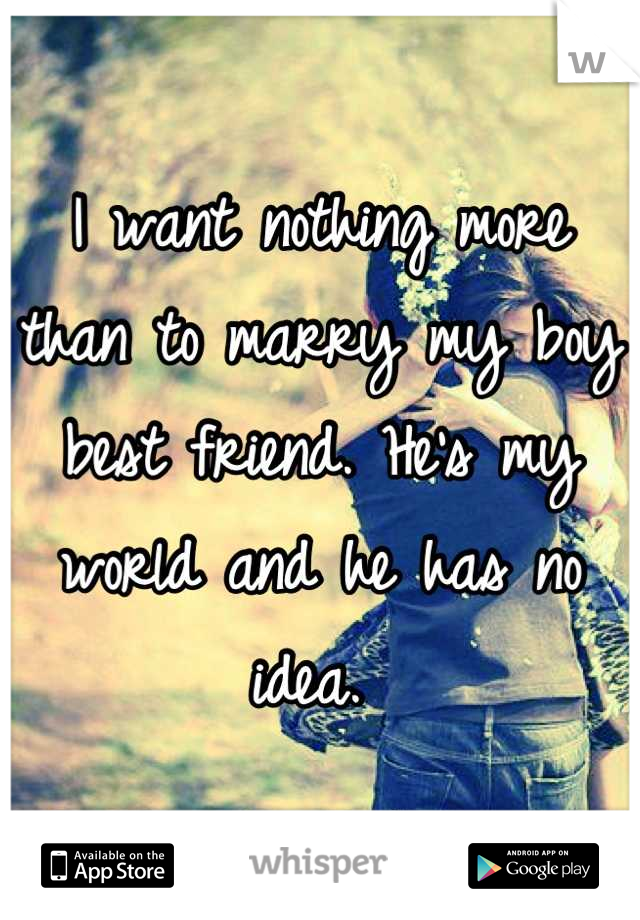 I want nothing more than to marry my boy best friend. He's my world and he has no idea.