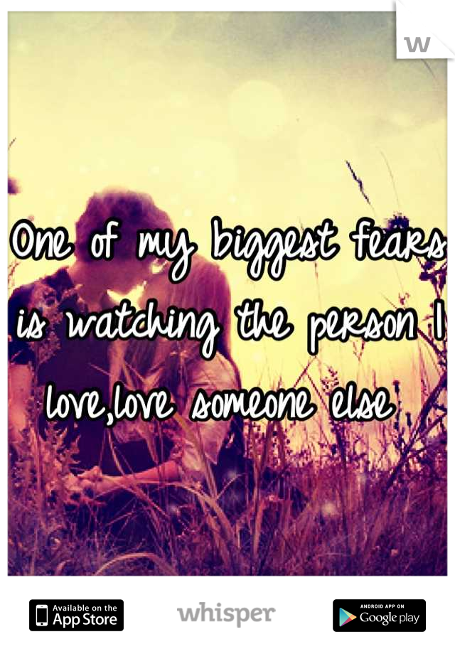 One of my biggest fears is watching the person I love,love someone else