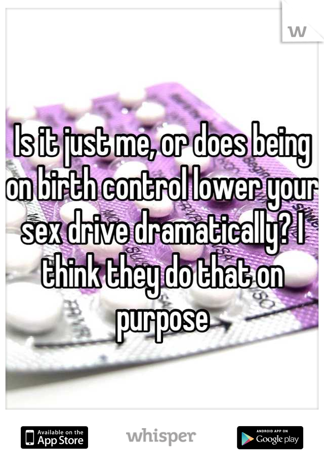 Is it just me, or does being on birth control lower your sex drive dramatically? I think they do that on purpose