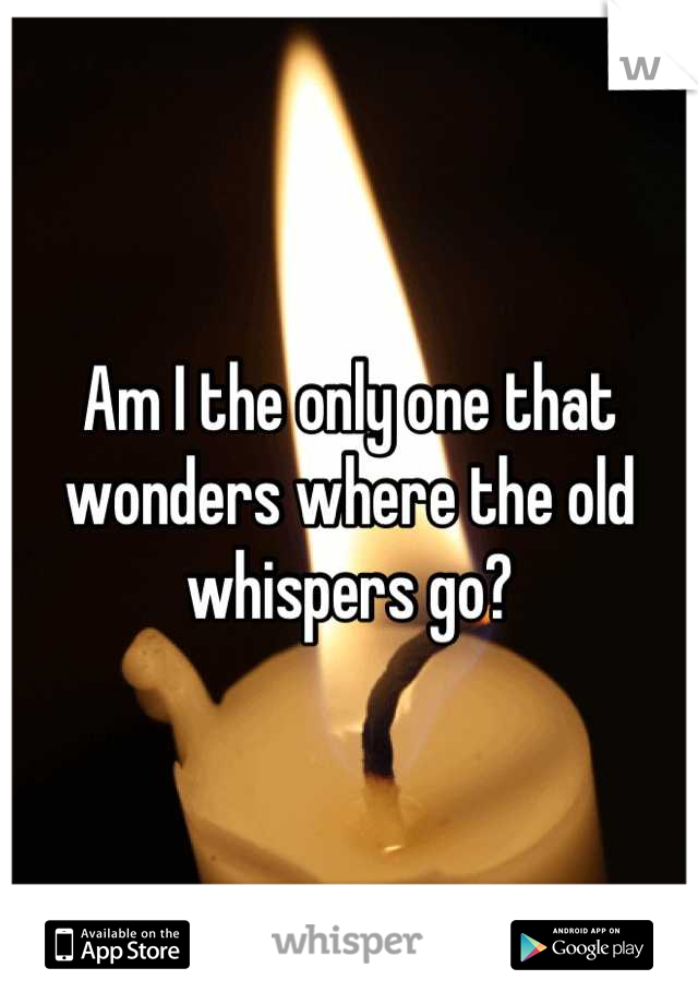Am I the only one that wonders where the old whispers go?