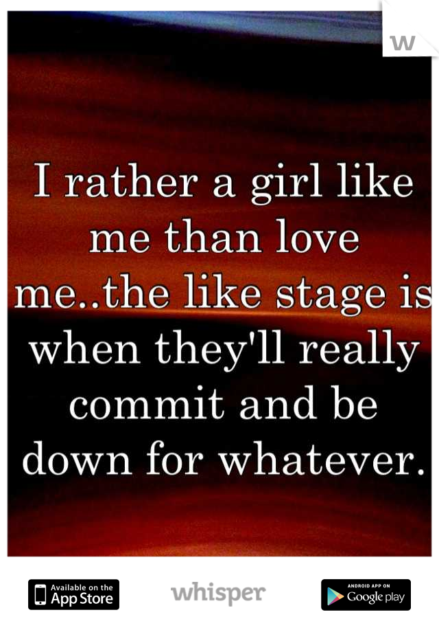 I rather a girl like me than love me..the like stage is when they'll really commit and be down for whatever.