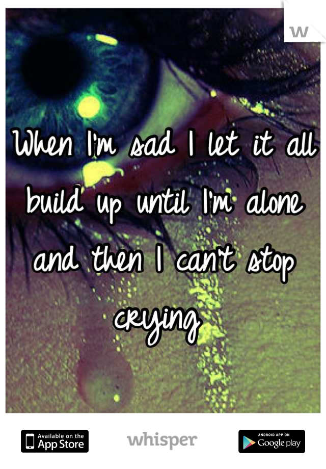 When I'm sad I let it all build up until I'm alone and then I can't stop crying