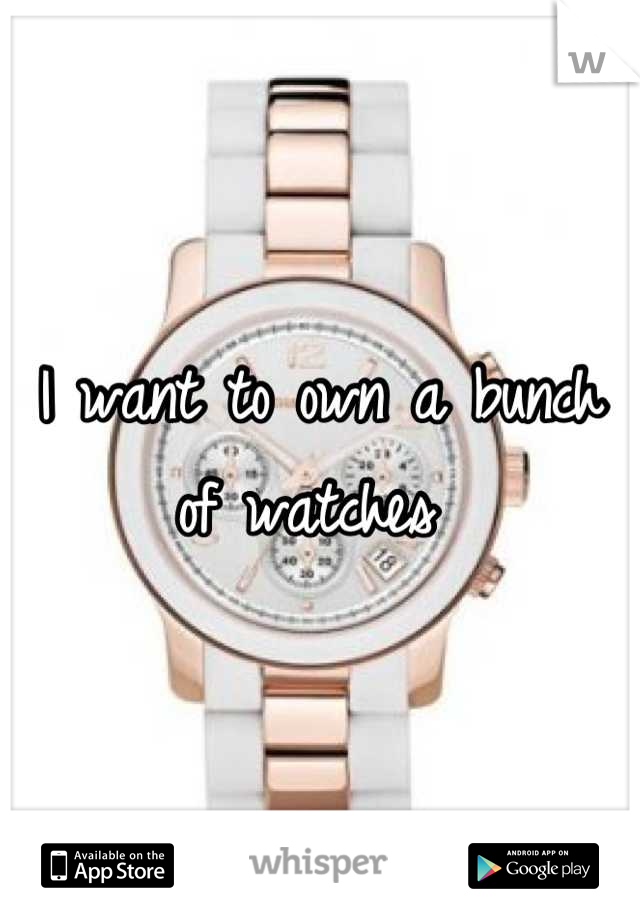 I want to own a bunch of watches