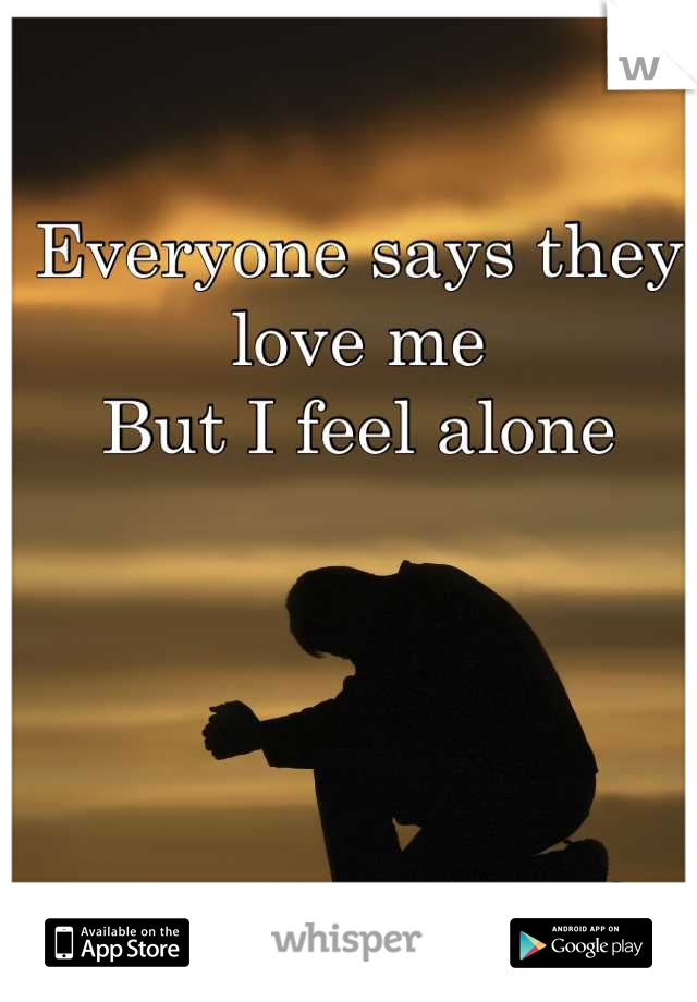 Everyone says they love me But I feel alone