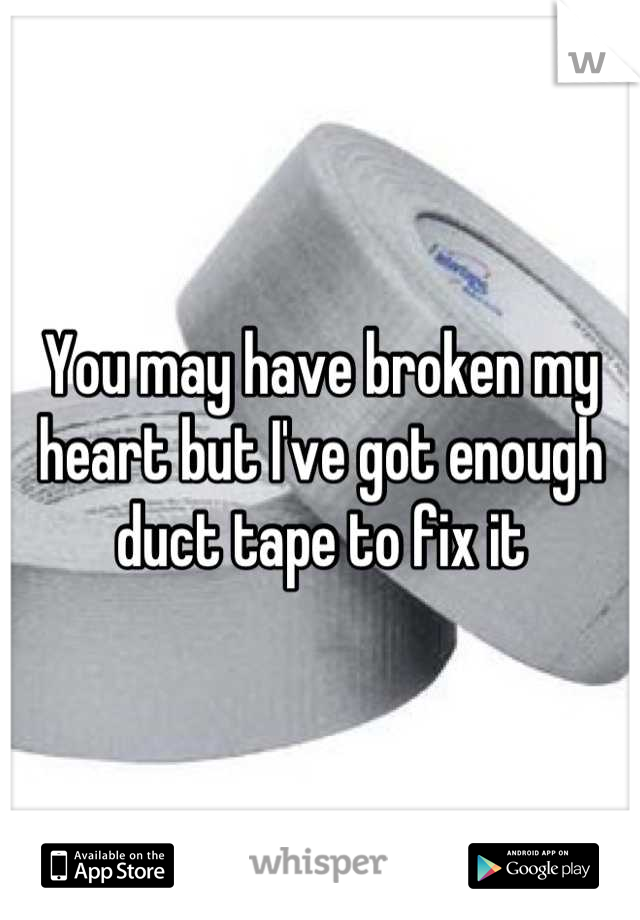 You may have broken my heart but I've got enough duct tape to fix it