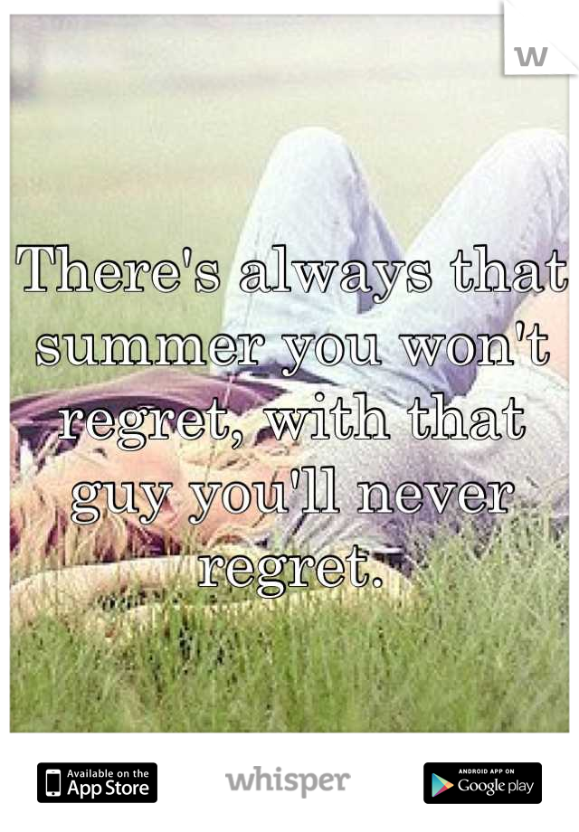 There's always that summer you won't regret, with that guy you'll never regret.
