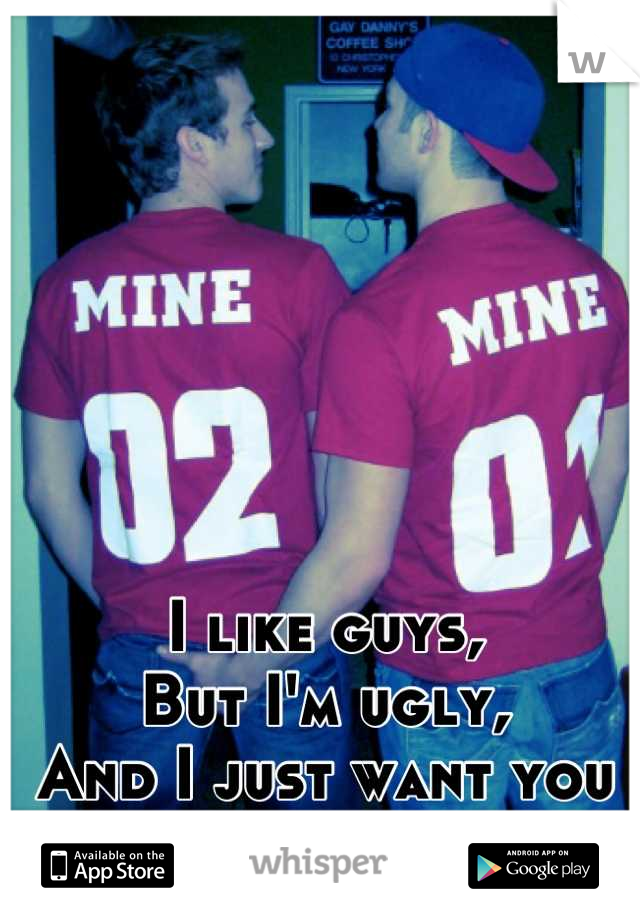 I like guys, But I'm ugly, And I just want you to love me.
