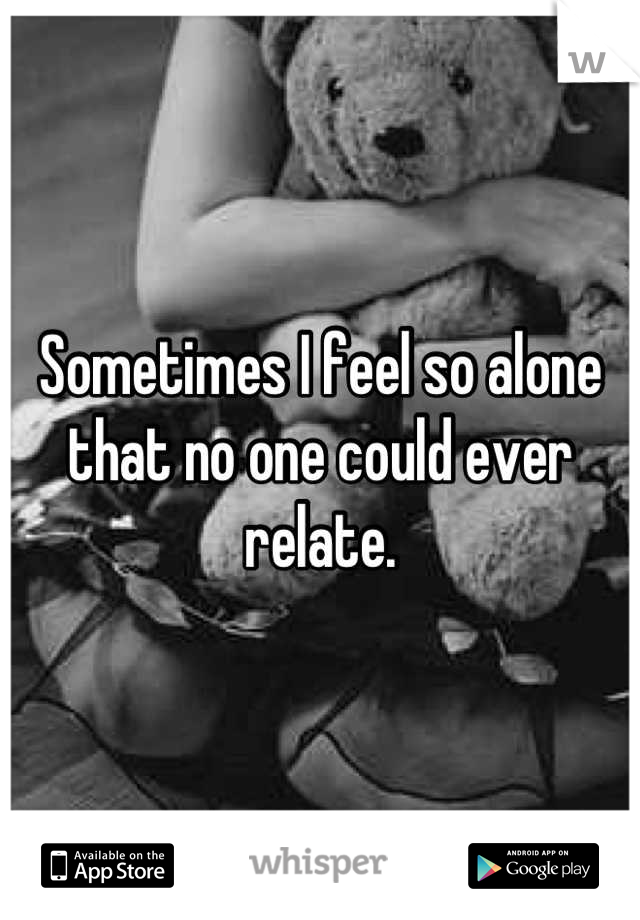 Sometimes I feel so alone that no one could ever relate.