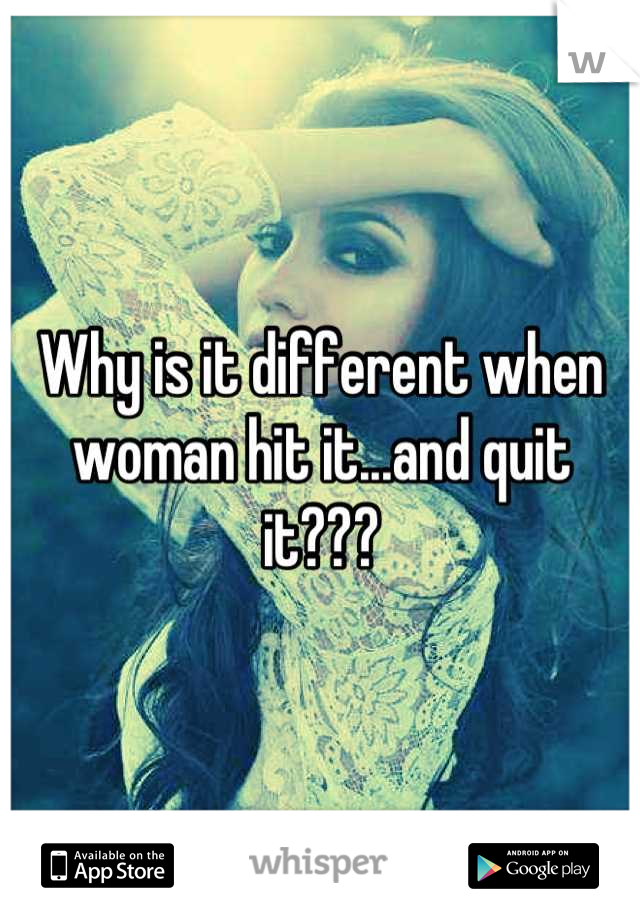 Why is it different when woman hit it...and quit it???