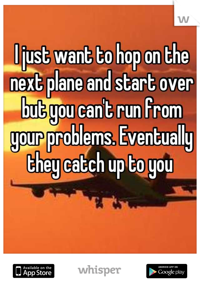 I just want to hop on the next plane and start over but you can't run from your problems. Eventually they catch up to you
