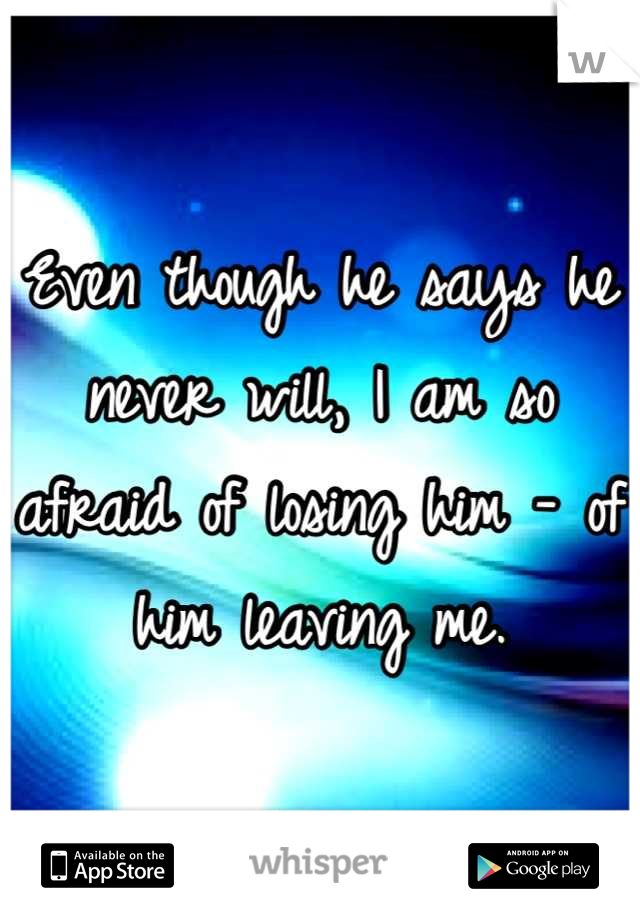 Even though he says he never will, I am so afraid of losing him - of him leaving me.