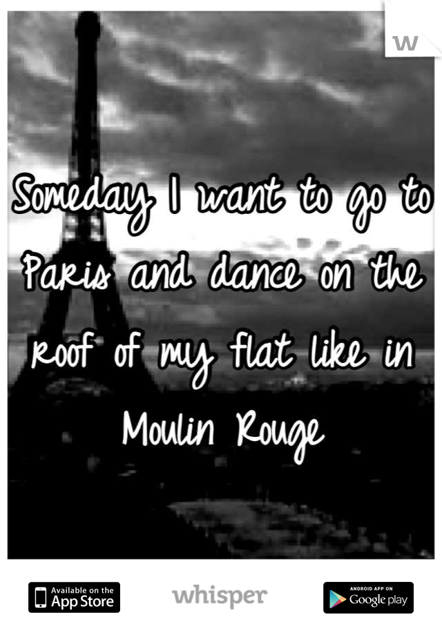 Someday I want to go to Paris and dance on the roof of my flat like in Moulin Rouge