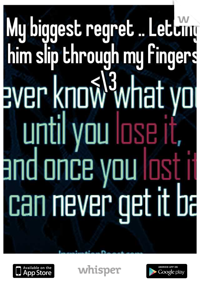 My biggest regret .. Letting him slip through my fingers <\3