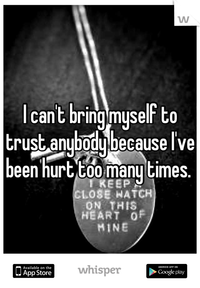 I can't bring myself to trust anybody because I've been hurt too many times.