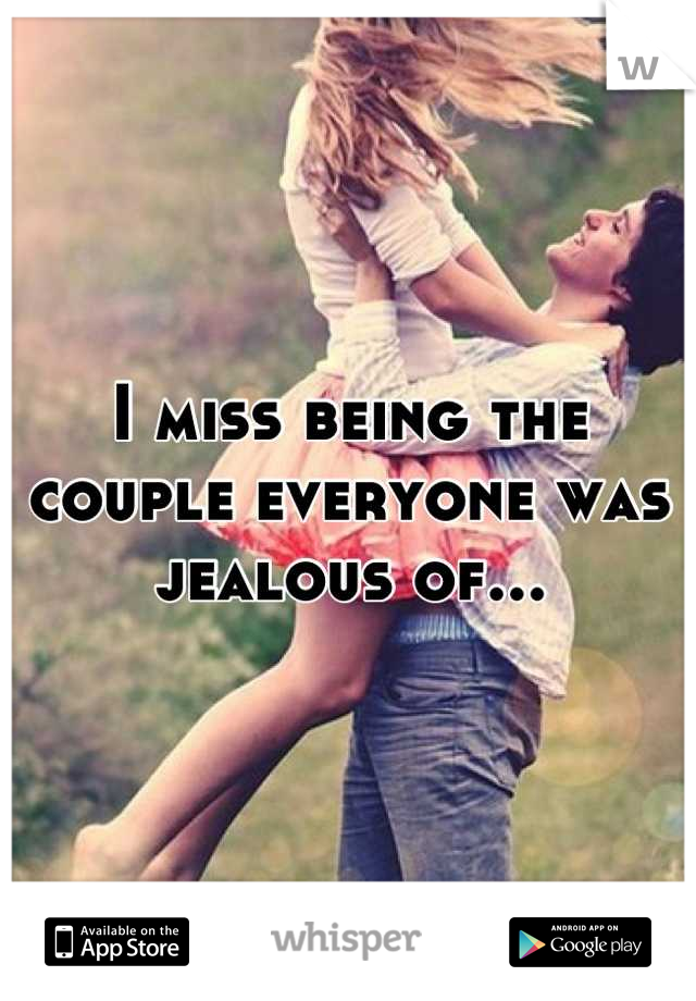 I miss being the couple everyone was jealous of...