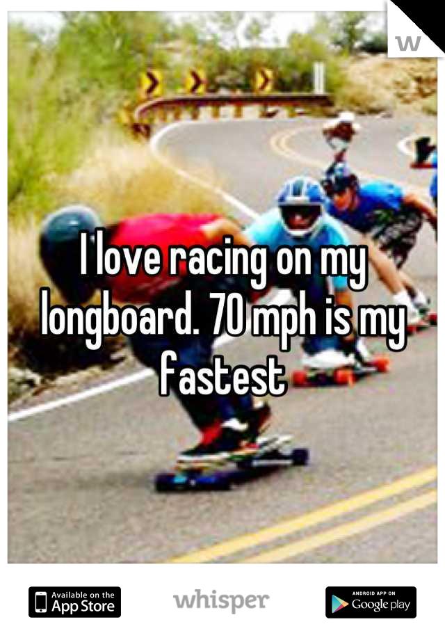 I love racing on my longboard. 70 mph is my fastest