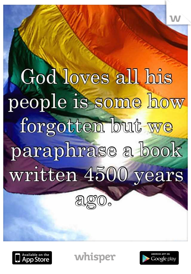 God loves all his people is some how forgotten but we paraphrase a book written 4500 years ago.