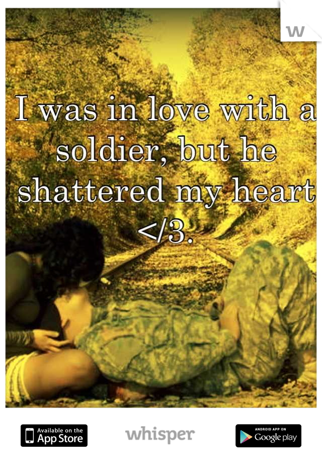 I was in love with a soldier, but he shattered my heart </3.