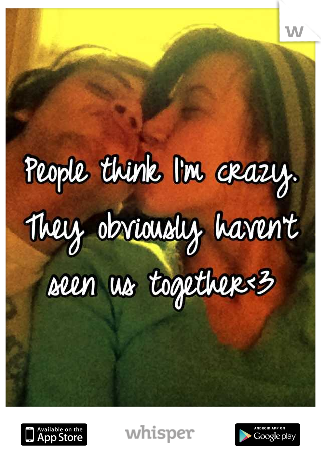 People think I'm crazy. They obviously haven't seen us together<3