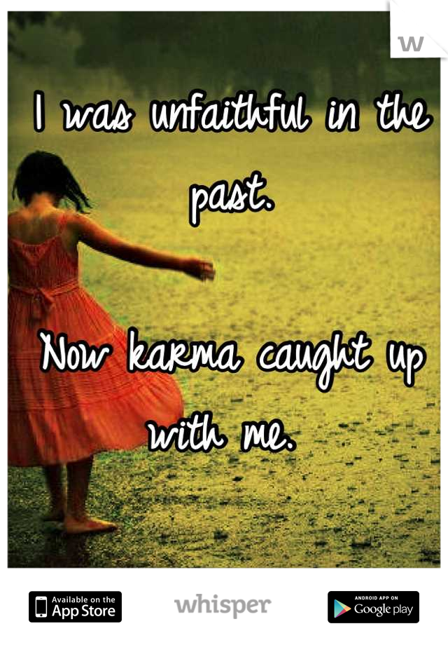 I was unfaithful in the past.   Now karma caught up with me.