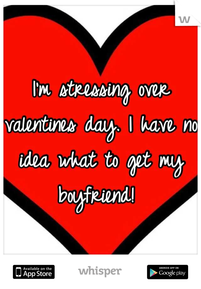 I'm stressing over valentines day. I have no idea what to get my boyfriend!