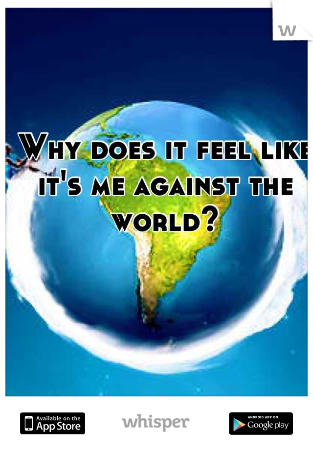 Why does it feel like it's me against the world?