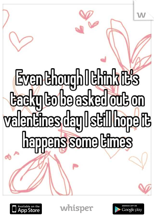 Even though I think it's tacky to be asked out on valentines day I still hope it happens some times