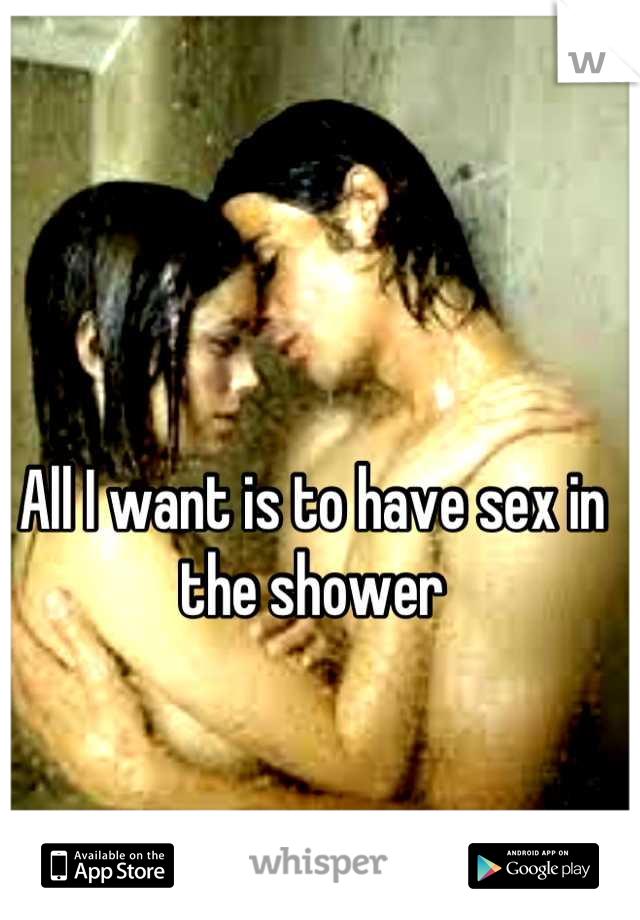All I want is to have sex in the shower