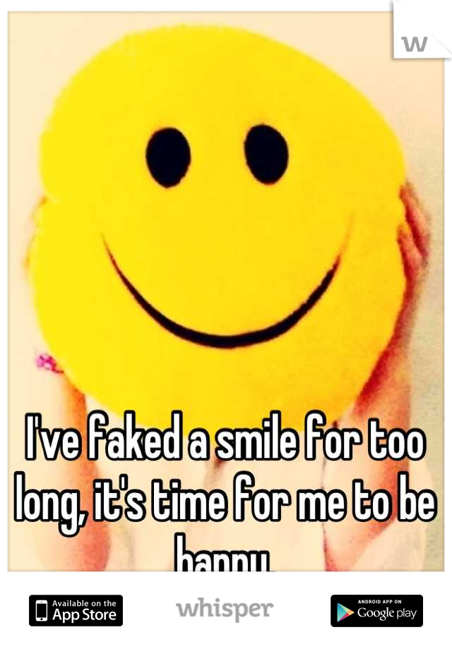 I've faked a smile for too long, it's time for me to be happy.