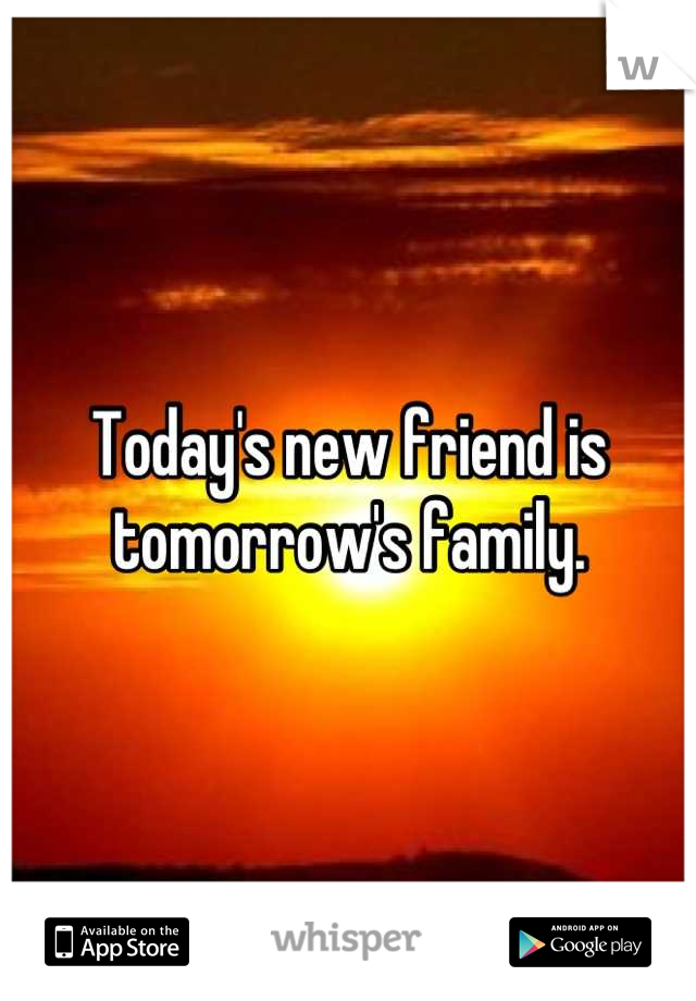 Today's new friend is tomorrow's family.