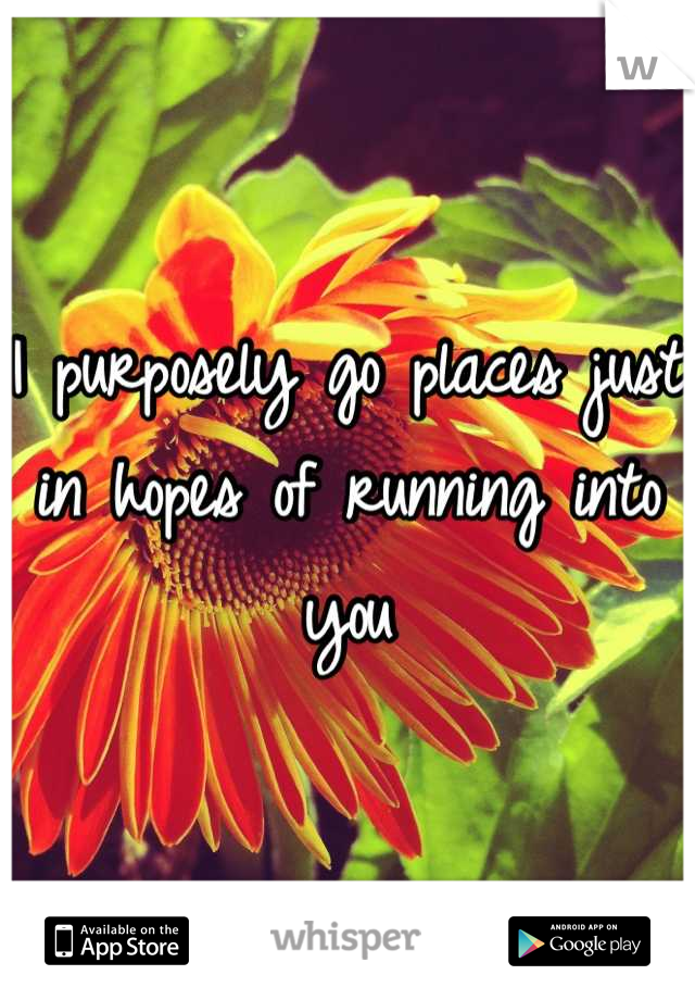 I purposely go places just in hopes of running into you