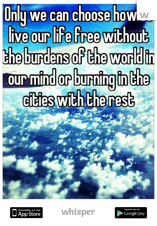 Only we can choose how to live our life free without the burdens of the world in our mind or burning in the cities with the rest