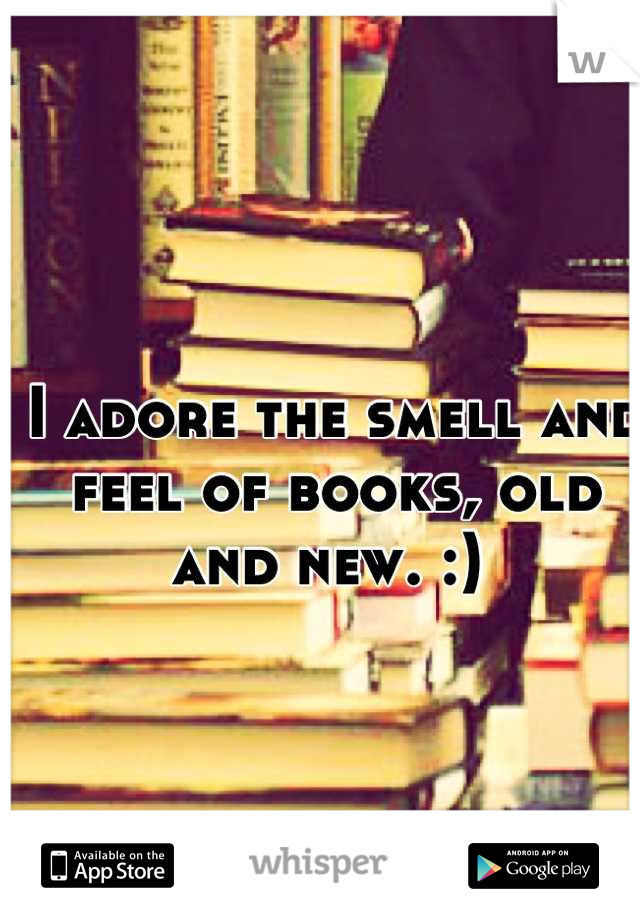 I adore the smell and feel of books, old and new. :)