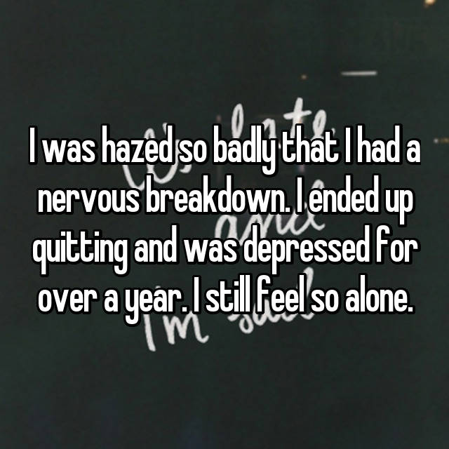 I was hazed so badly that I had a nervous breakdown. I ended up quitting and was depressed for over a year. I still feel so alone.