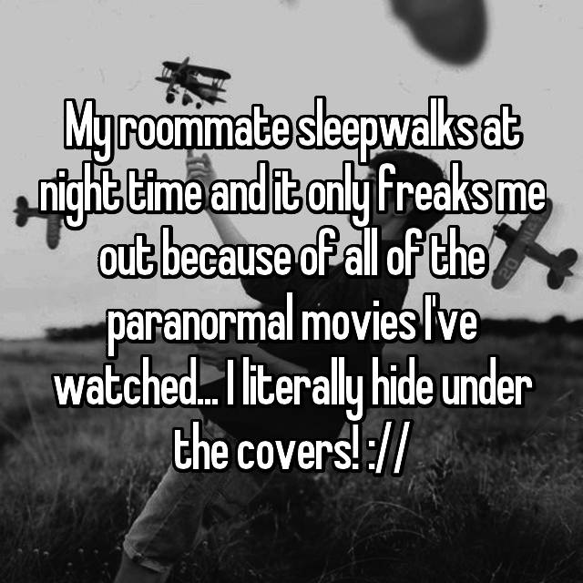 My roommate sleepwalks at night time and it only freaks me out because of all of the paranormal movies I've watched... I literally hide under the covers! ://