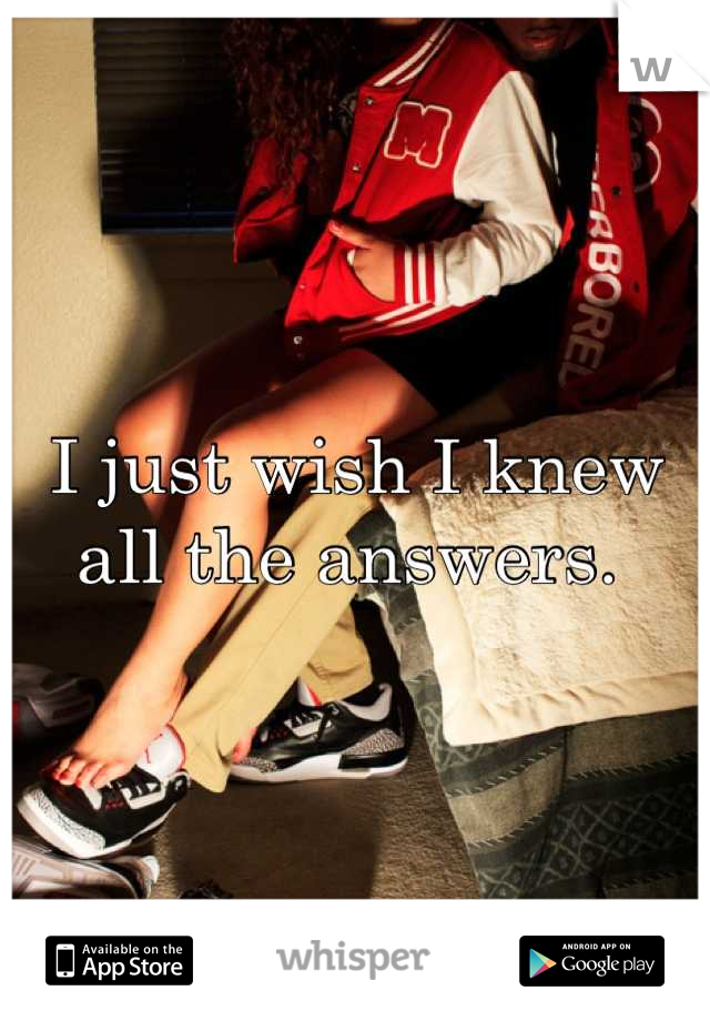I just wish I knew all the answers.
