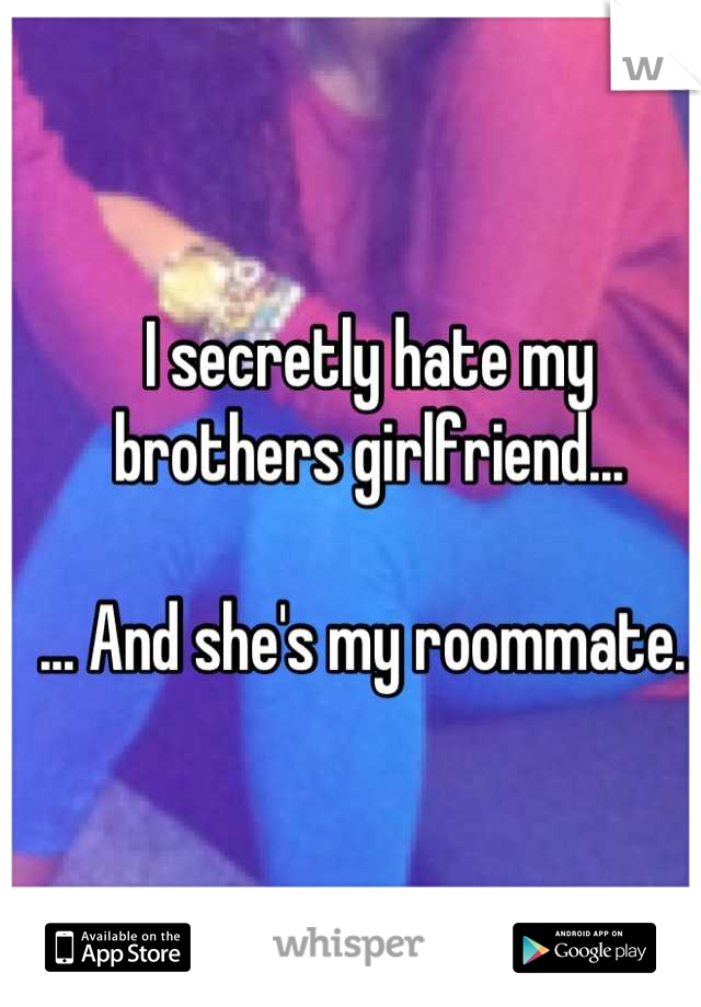 I secretly hate my brothers girlfriend...  ... And she's my roommate.