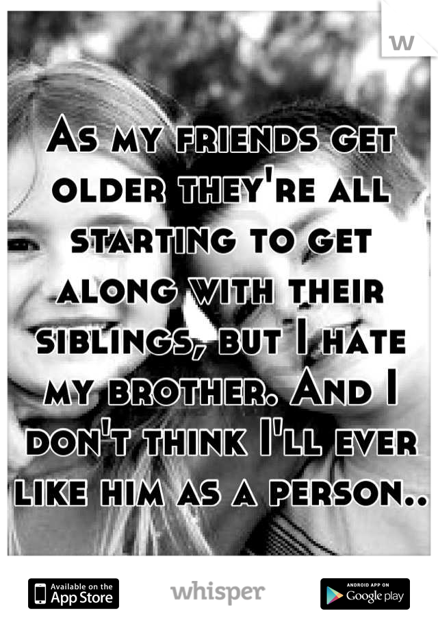 As my friends get older they're all starting to get along with their siblings, but I hate my brother. And I don't think I'll ever like him as a person..