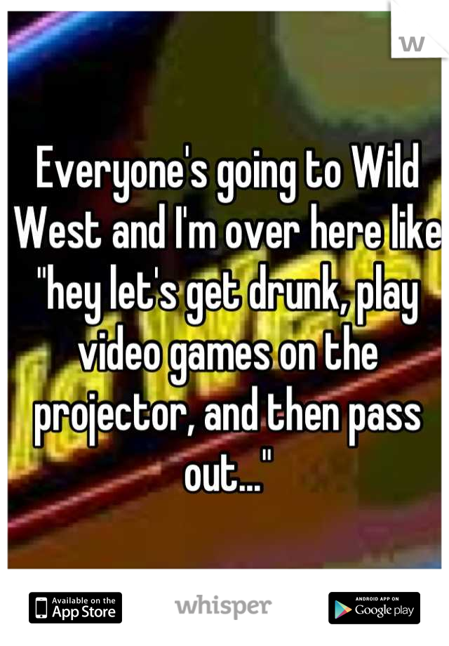 """Everyone's going to Wild West and I'm over here like """"hey let's get drunk, play video games on the projector, and then pass out..."""""""