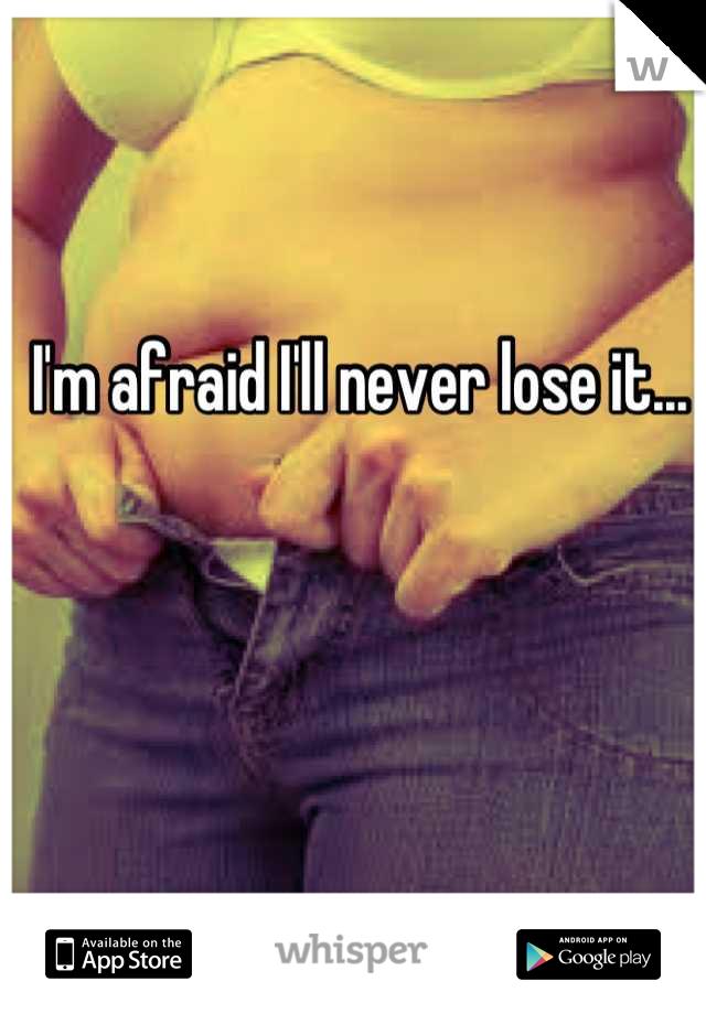 I'm afraid I'll never lose it...