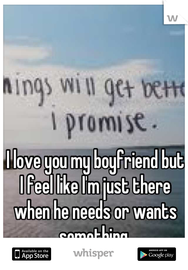 I love you my boyfriend but I feel like I'm just there when he needs or wants something