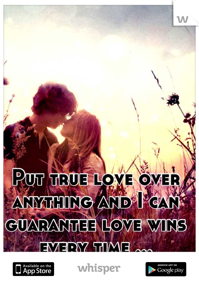 Put true love over anything and I can guarantee love wins every time ...