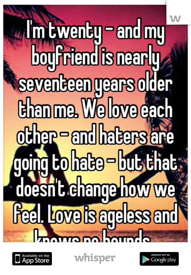 I'm twenty - and my boyfriend is nearly seventeen years older than me. We love each other - and haters are going to hate - but that doesn't change how we feel. Love is ageless and knows no bounds.