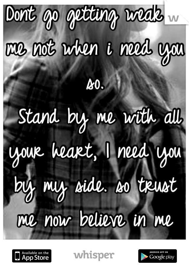 Dont go getting weak on me not when i need you so.  Stand by me with all your heart, I need you by my side. so trust me now believe in me forever more your love.