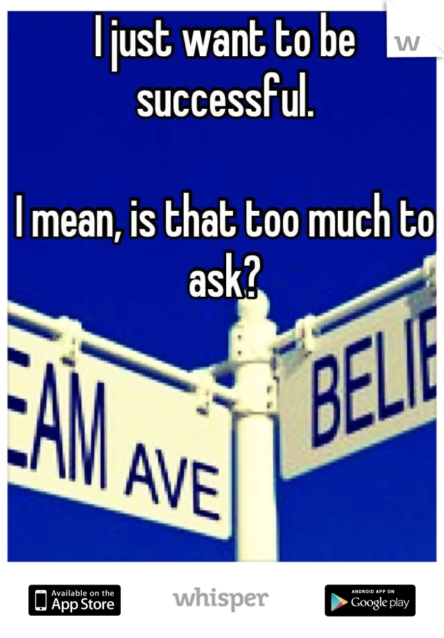 I just want to be successful.  I mean, is that too much to ask?