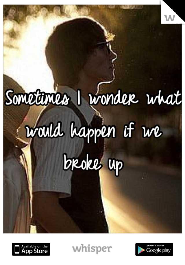 Sometimes I wonder what would happen if we broke up