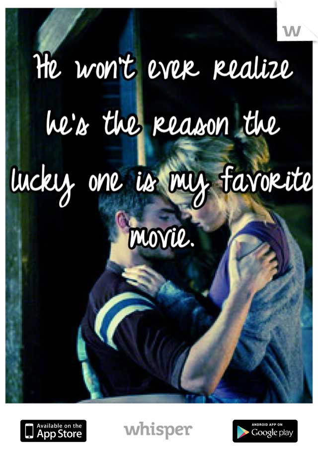 He won't ever realize he's the reason the lucky one is my favorite movie.